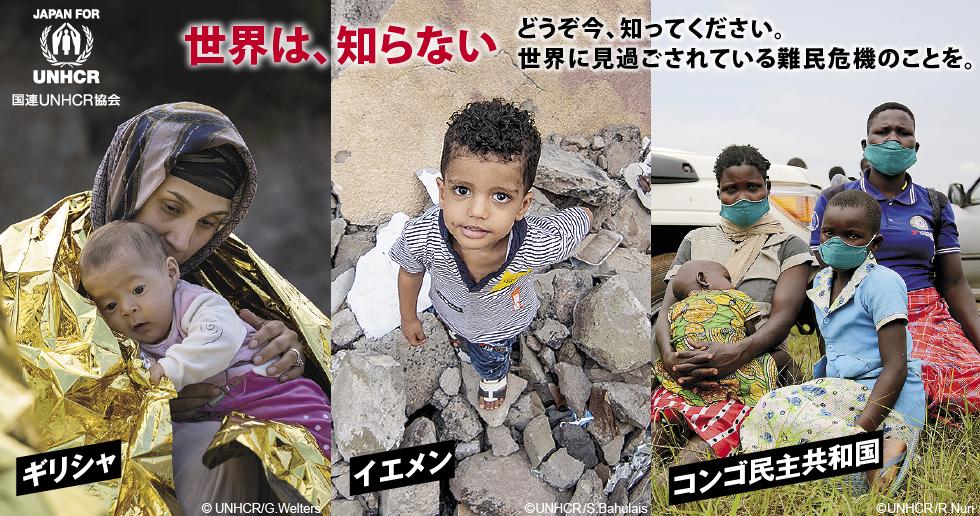 ギリシャ イエメン コンゴ民主共和国 世界は、知らない どうぞ今、知ってください。世界に見過ごされている難民危機のことを。国連UNHCR協会