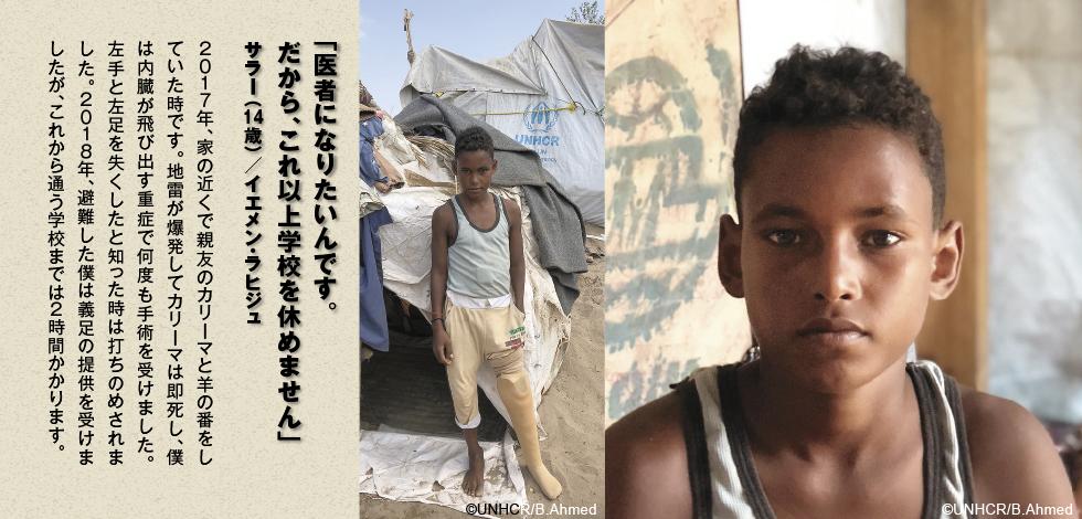 「医者になりたいんです。だから、これ以上学校を休めません」サラー(14歳)/イエメン・ラヒジュ 2017年、家の近くで親友のカリーマと羊の番をしていた時です。地雷が爆発してカリーマは即死し、僕は内臓が飛び出す重症で何度も手術を受けました。左手と左足を失くしたと知った時は打ちのめされました。2018年、避難した僕は義足の提供を受けましたが、これから通う学校までは2時間かかります。